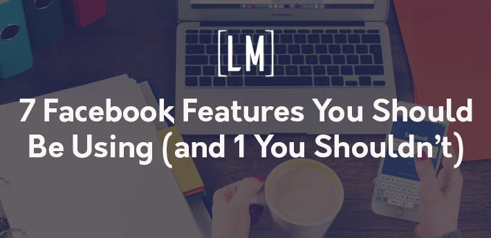7 Facebook Features You Should Be Using (and 1 You Shouldn't)