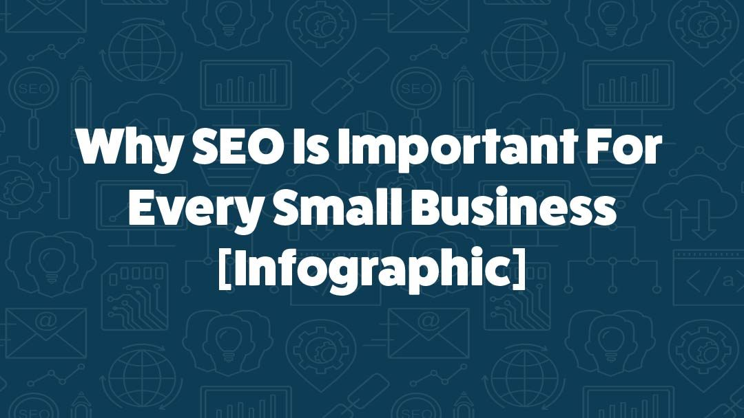 Why Every Small Business Needs To Take SEO Seriously [Infographic]